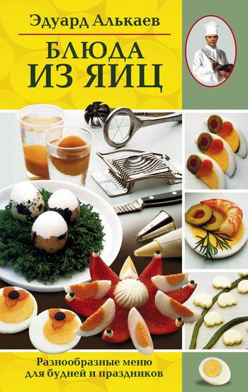 Эдуард Николаевич Алькаев Блюда из яиц. Разнообразные меню для будней и праздников готовим быстро и вкусно меню для будней и праздников