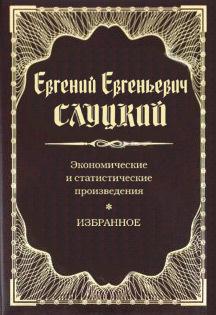 Евгений Евгеньевич Слуцкий Экономические и статистические произведения. Избранное