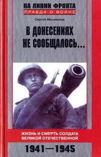 Михеенков, Сергей  - В донесениях не сообщалось... Жизнь и смерть солдата Великой Отечественной. 1941–1945