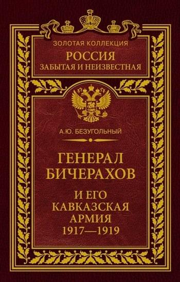 Генерал Бичерахов и его Кавказская армия. Неизвестные страницы истории Гражданской войны и интервенции на Кавказе. 1917–1919