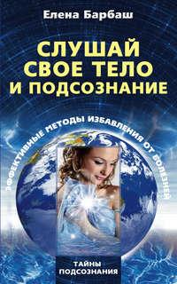Барбаш, Елена Леоновна  - Слушай свое тело и подсознание. Эффективные методы избавления от болезней