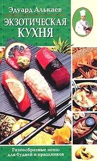 Эдуард Николаевич Алькаев Экзотическая кухня. Разнообразные меню для будней и праздников готовим быстро и вкусно меню для будней и праздников