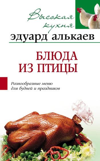 Эдуард Николаевич Алькаев Блюда из птицы. Разнообразные меню для будней и праздников готовим быстро и вкусно меню для будней и праздников
