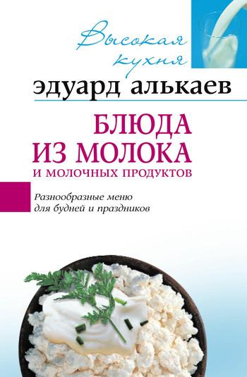 Эдуард Николаевич Алькаев Блюда из молока и молочных продуктов. Разнообразные меню для будней и праздников готовим быстро и вкусно меню для будней и праздников