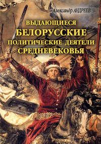 Андреев, Александр Радьевич  - Выдающиеся белорусские политические деятели Средневековья