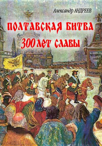 Александр Андреев - Полтавская битва: 300 лет славы