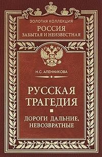 Нина Аленникова - Русская трагедия. Дороги дальние, невозвратные