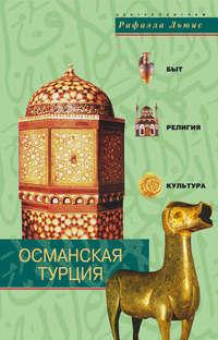 Льюис, Рафаэла  - Османская Турция. Быт, религия, культура