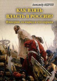 - Как взять власть в России? Империя, ее народ и его охрана