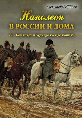 Александр Андреев Наполеон в России и дома. «Я – Бонапарт и буду драться до конца!»