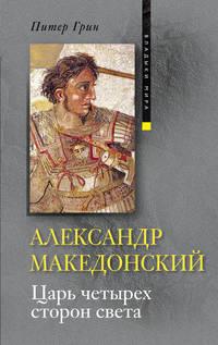 Грин, Питер  - Александр Македонский. Царь четырех сторон света