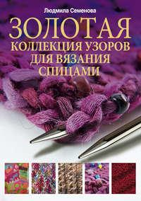 Семенова, Людмила Николаевна  - Золотая коллекция узоров для вязания спицами