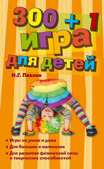 Николай Григорьевич Павлов 300 + 1 игра для детей ISBN: 978-5-699-47147-8 павлов виталий григорьевич тайное проникновение