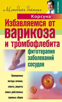 Корсун, Владимир Федорович  - Избавляемся от варикоза и тромбофлебита. Фитотерапия заболеваний сосудов