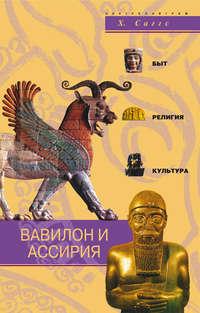 Саггс, Генри  - Вавилон и Ассирия. Быт, религия, культура