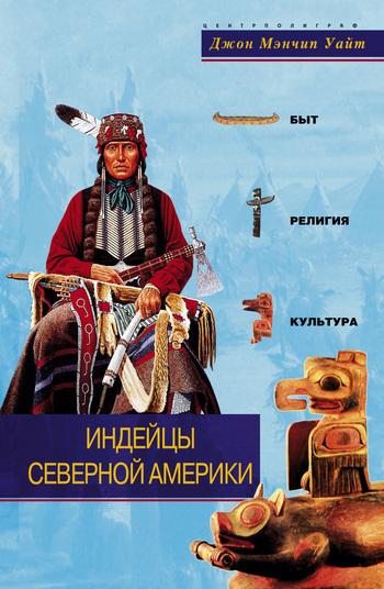 Джон Мэнчип Уайт Индейцы Северной Америки. Быт, религия, культура марджори квеннелл гомеровская греция быт религия культура