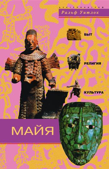 Ральф Уитлок Майя. Быт, религия, культура вел тэйк