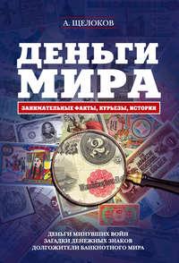 Щелоков, Александр Александрович  - Деньги мира: занимательные факты, курьезы, истории