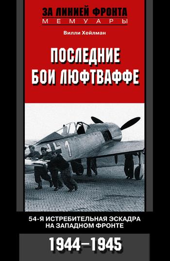 Вилли Хейлман Последние бои люфтваффе. 54-я истребительная эскадра на Западном фронте. 1944-1945 рудель г пилот штуки мемуары аса люфтваффе 1939 1945