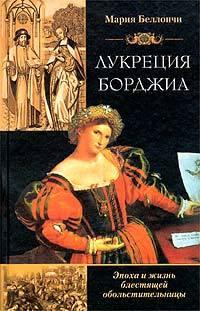 Беллончи, Мария  - Лукреция Борджиа. Эпоха и жизнь блестящей обольстительницы