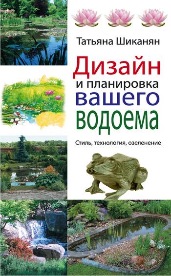 Татьяна Шиканян Дизайн и планировка вашего водоема эксмо дизайн и планировка вашего водоема