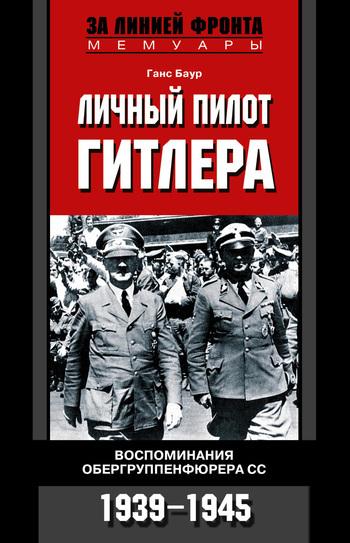 Ганс Баур Личный пилот Гитлера. Воспоминания обергруппенфюрера СС. 1939-1945 рудель г пилот штуки мемуары аса люфтваффе 1939 1945