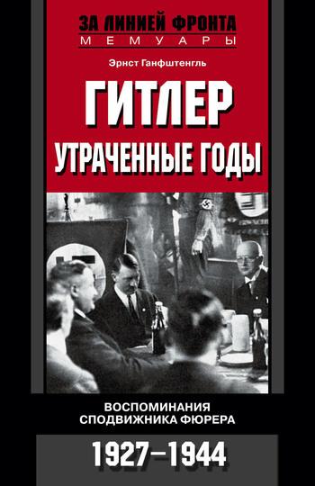 Скачать Эрнст Ганфштенгль бесплатно Гитлер. Утраченные годы. Воспоминания сподвижника фюрера. 1927-1944