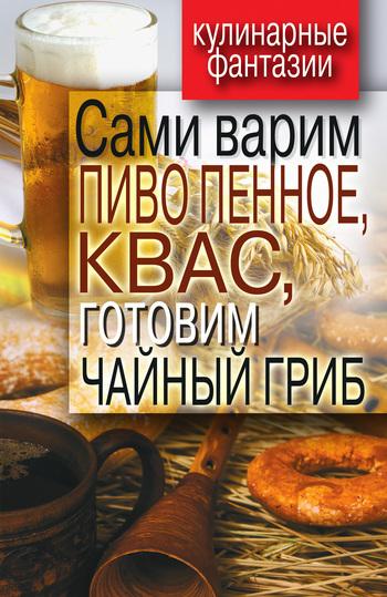 Денис Галимов - Сами варим пиво пенное, квас, готовим чайный гриб