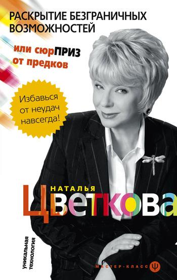 Наталья Цветкова Раскрытие безграничных возможностей, или Сюрприз от предков. Уникальная технология