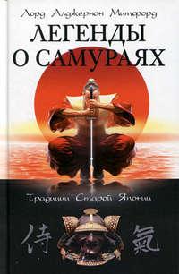 Митфорд, Лорд Алджернон  - Легенды о самураях. Традиции Старой Японии