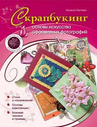Лаптева, Татьяна  - Скрапбукинг: основы искусства оформления фотографий