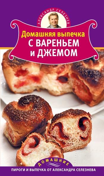Александр Селезнев Домашняя выпечка с вареньем и джемом