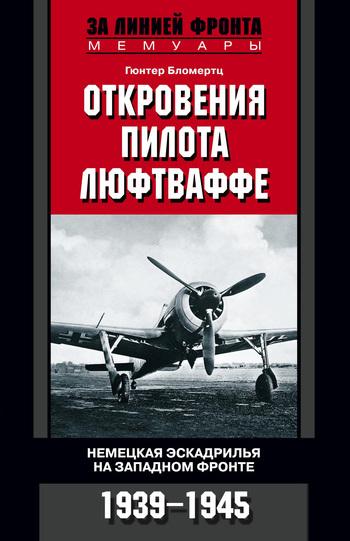 Гюнтер Бломертц Откровения пилота люфтваффе. Немецкая эскадрилья на Западном фронте. 1939-1945 рудель г пилот штуки мемуары аса люфтваффе 1939 1945