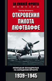 Бломертц, Гюнтер  - Откровения пилота люфтваффе. Немецкая эскадрилья на Западном фронте. 1939-1945