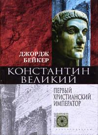 Бейкер, Джордж  - Константин Великий. Первый христианский император