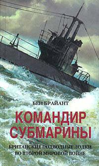 Брайант, Бен  - Командир субмарины. Британские подводные лодки во Второй мировой войне