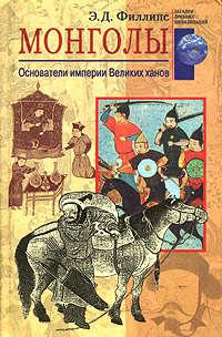 Филлипс, Э. Д.  - Монголы. Основатели империи Великих ханов