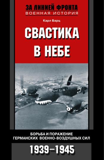 Карл Бартц Свастика в небе. Борьба и поражение германских военно-воздушных сил. 1939-1945 рудель г пилот штуки мемуары аса люфтваффе 1939 1945