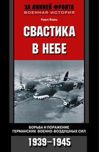 Бартц, Карл  - Свастика в небе. Борьба и поражение германских военно-воздушных сил. 1939-1945