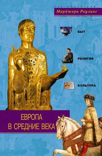 Марджори Роулинг Европа в Средние века. Быт, религия, культура о караськова средние века возрождение