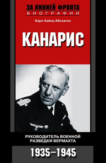 Карл Хайнц Абсхаген Канарис. Руководитель военной разведки вермахта. 1935-1945 карл бартц трагедия абвера немецкая военная разведка во второй мировой войне 1935 1945