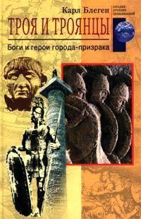 Блеген, Карл  - Троя и троянцы. Боги и герои города-призрака