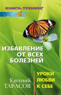 Тарасов, Евгений  - Избавление от всех болезней. Уроки любви к себе