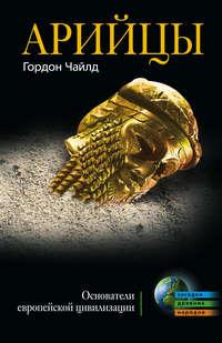 Чайлд, Гордон   - Арийцы. Основатели европейской цивилизации