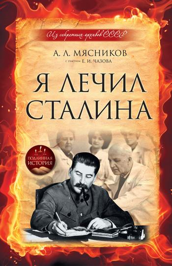 Александр Мясников, Евгений Чазов - Я лечил Сталина: из секретных архивов СССР
