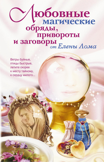 Елена Лома Любовные магические обряды, привороты и заговоры от Елены Лома
