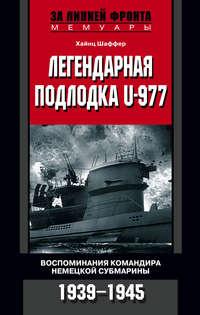 Шаффер, Хайнц  - Легендарная подлодка U-977. Воспоминания командира немецкой субмарины. 1939–1945