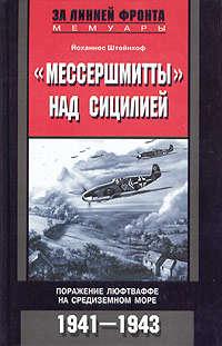 Штейнхоф, Йоханнес  - «Мессершмитты» над Сицилией. Поражение люфтваффе на Средиземном море. 1941-1943