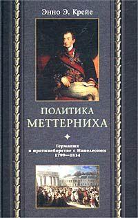 Крейе, Энно Эдвард  - Политика Меттерниха. Германия в противоборстве с Наполеоном. 1799–1814