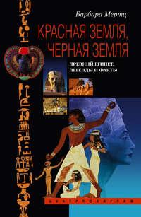 Мертц, Барбара  - Красная земля, Черная земля. Древний Египет: легенды и факты